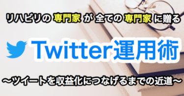 リハビリの専門家による全ての専門家に贈る『Twitter運用術』〜ツイートを収益化につなげるまでの近道〜