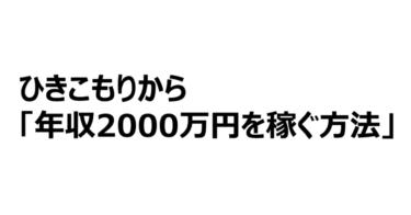 ひきこもりから「年収2000万円を 稼ぐ方法」を解説