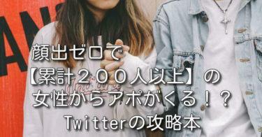 顔出ゼロで【累計200人以上】の女性からアポがくる!?Twitterの攻略本