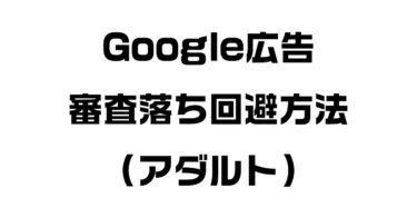 Google広告(GDNやリスティング広告)でアダルト審査落ちを回避する方法