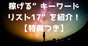 """稼げる""""キーワードリスト17""""を紹介【キーワード選定の極意】PDF特典つき"""