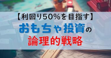 【利回り50%を目指す】おもちゃ投資の論理的戦略