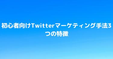 初心者向けTwitterマーケティング手法3つの特徴