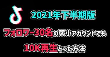 【2021年下半期版!!TikTok攻略!!】フォロワー30名の弱小アカウントでも10K再生とった方法